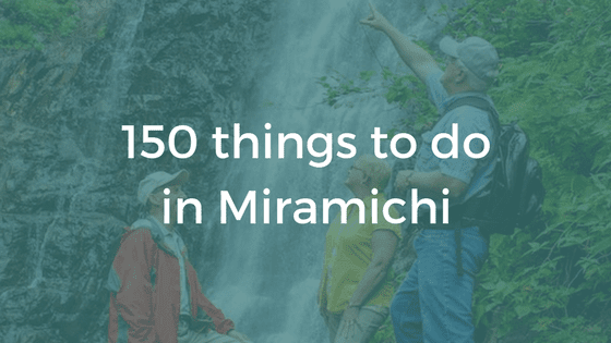 150 Things to Do In The Miramichi Region (1-25)